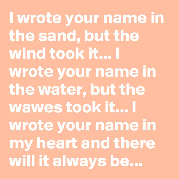 I wrote your name in the sand, but the wind took it... I wrote your name in the water, but the wawes took it... I wrote your name in my heart and there will it always be...