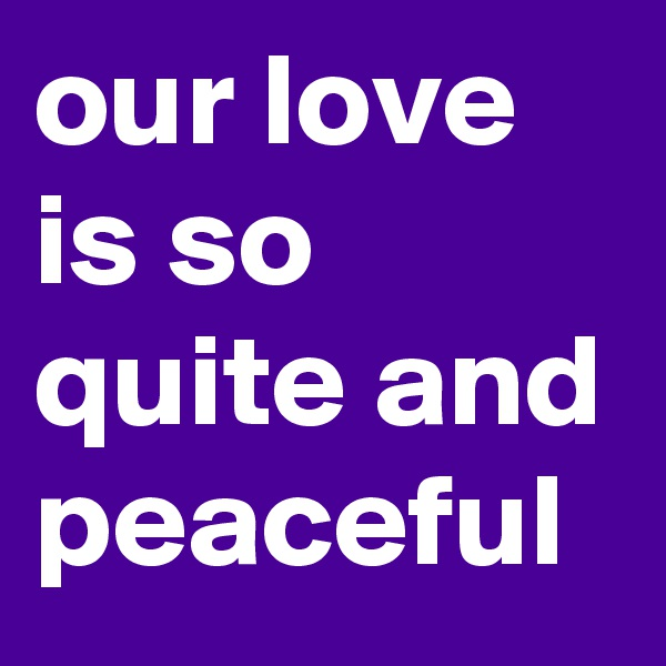our love is so quite and peaceful