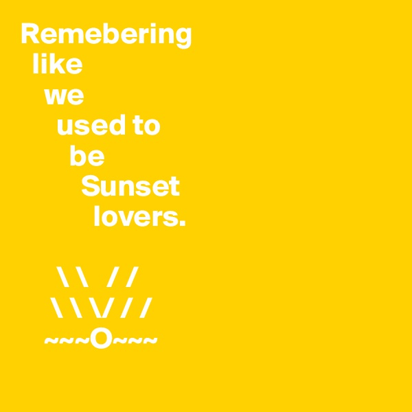 Remebering   like       we       used to         be           Sunset                lovers.            \ \   / /      \ \ \/ / /     ~~~O~~~