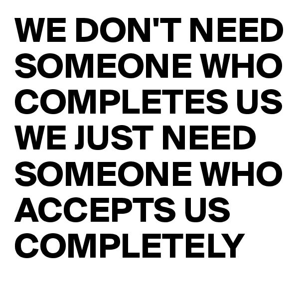 WE DON'T NEED SOMEONE WHO COMPLETES US WE JUST NEED SOMEONE WHO ACCEPTS US COMPLETELY