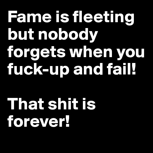 Fame is fleeting but nobody forgets when you fuck-up and fail!  That shit is forever!