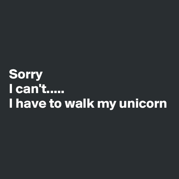 Sorry I can't..... I have to walk my unicorn
