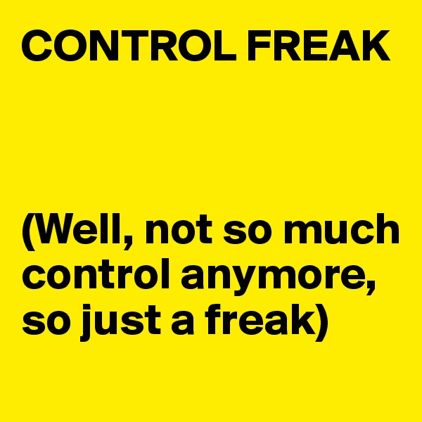CONTROL FREAK    (Well, not so much control anymore, so just a freak)