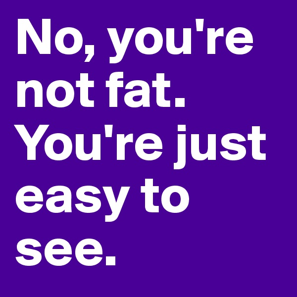 No, you're not fat. You're just easy to see.