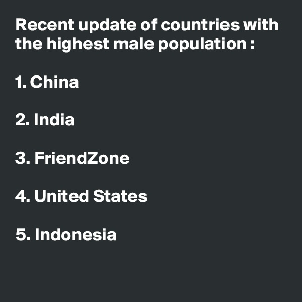 Recent update of countries with the highest male population :  1. China  2. India  3. FriendZone  4. United States  5. Indonesia