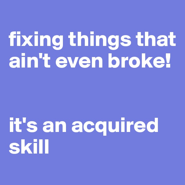 fixing things that ain't even broke!   it's an acquired skill