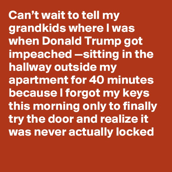 Can't wait to tell my grandkids where I was when Donald Trump got impeached —sitting in the hallway outside my apartment for 40 minutes because I forgot my keys this morning only to finally try the door and realize it was never actually locked