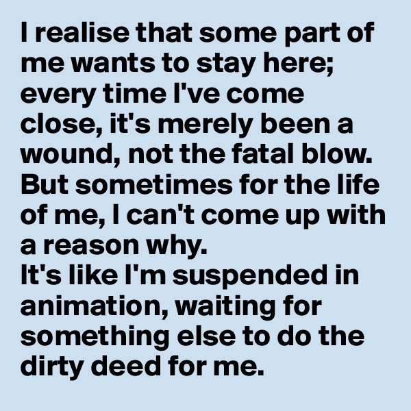 I realise that some part of me wants to stay here; every time I've come close, it's merely been a wound, not the fatal blow.  But sometimes for the life of me, I can't come up with a reason why.  It's like I'm suspended in animation, waiting for something else to do the dirty deed for me.