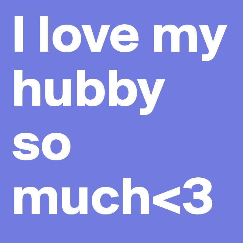 I Love My Hubby So Much3 Post By Angelbaby313 On Boldomatic