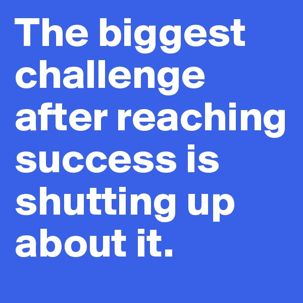 The biggest challenge after reaching success is shutting up about it.