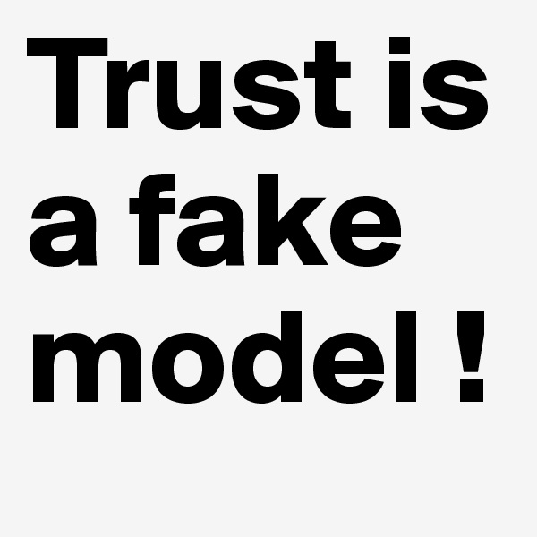 Trust is a fake model !