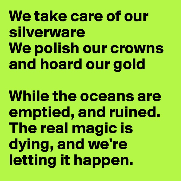 We take care of our silverware We polish our crowns and hoard our gold  While the oceans are emptied, and ruined. The real magic is dying, and we're letting it happen.
