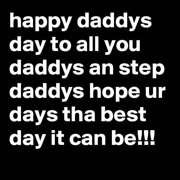 happy daddys day to all you daddys an step daddys hope ur days tha best day it can be!!!
