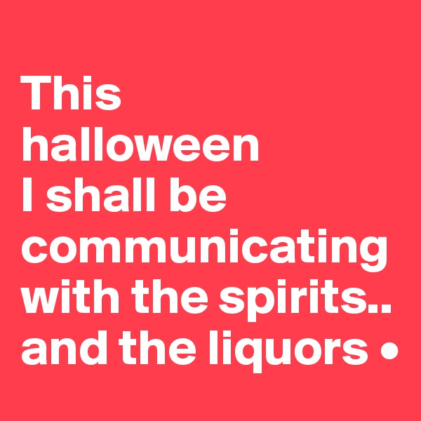 This halloween I shall be communicating with the spirits.. and the liquors •