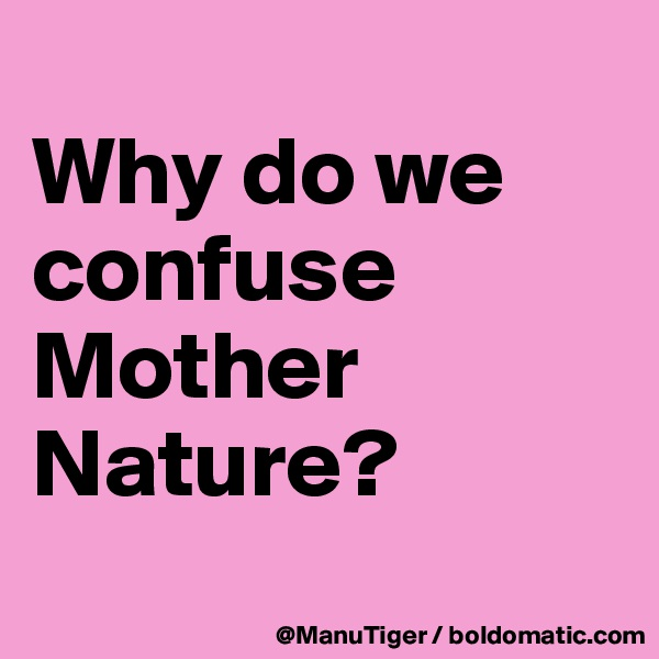 Why do we confuse Mother Nature?