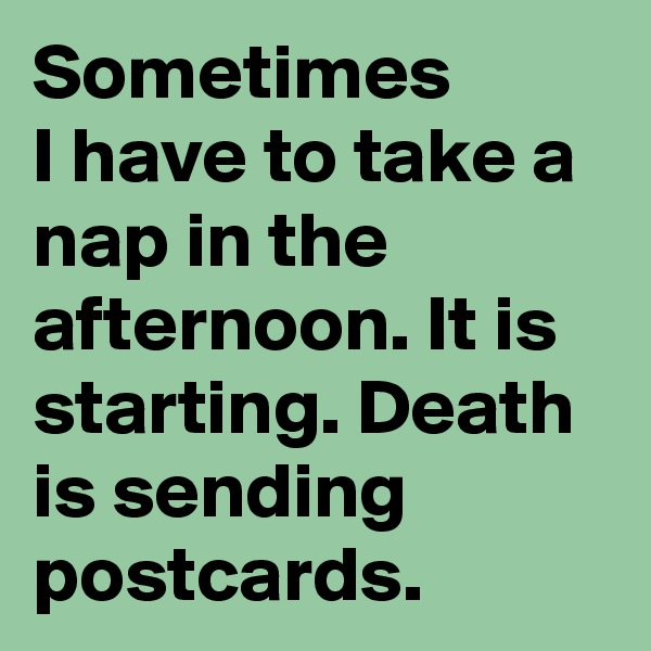 Sometimes  I have to take a nap in the afternoon. It is starting. Death is sending postcards.