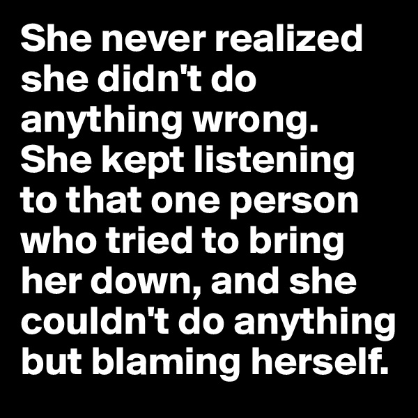 She never realized she didn't do anything wrong. She kept listening to that one person who tried to bring her down, and she couldn't do anything but blaming herself.