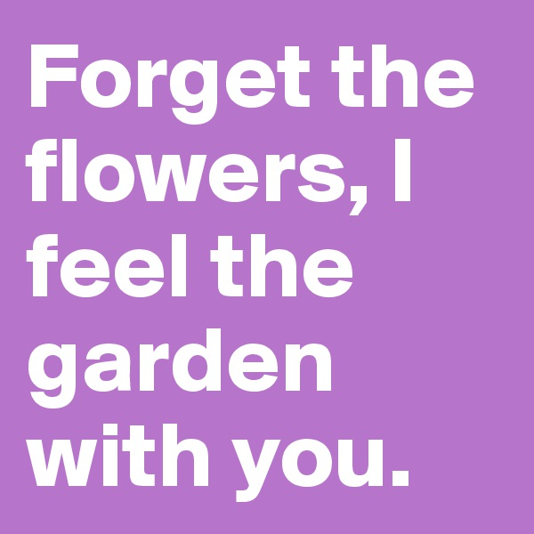Forget the flowers, I feel the garden with you.