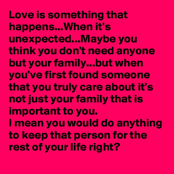 Love is something that happens...When it's unexpected...Maybe you think you don't need anyone but your family...but when you've first found someone that you truly care about it's not just your family that is important to you. I mean you would do anything to keep that person for the rest of your life right?