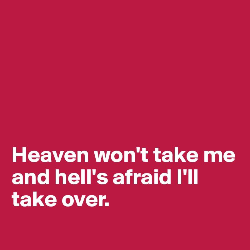 Heaven won't take me and hell's afraid I'll take over.