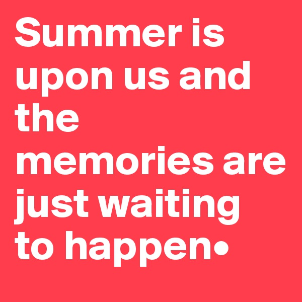 Summer is upon us and the memories are just waiting to happen•