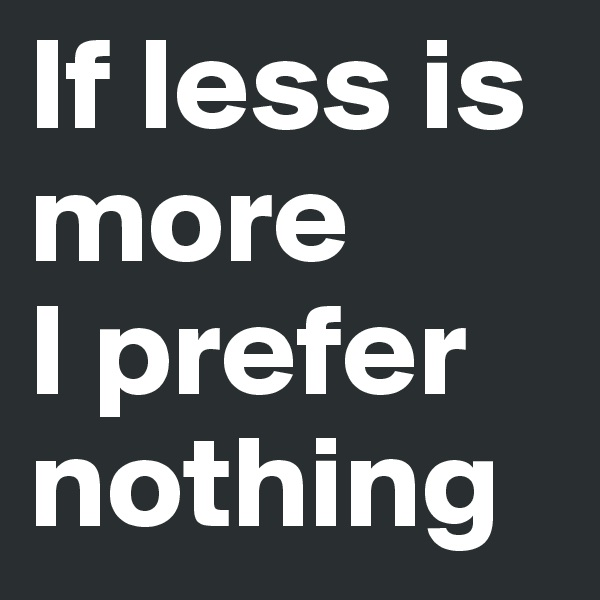 If less is more  I prefer nothing