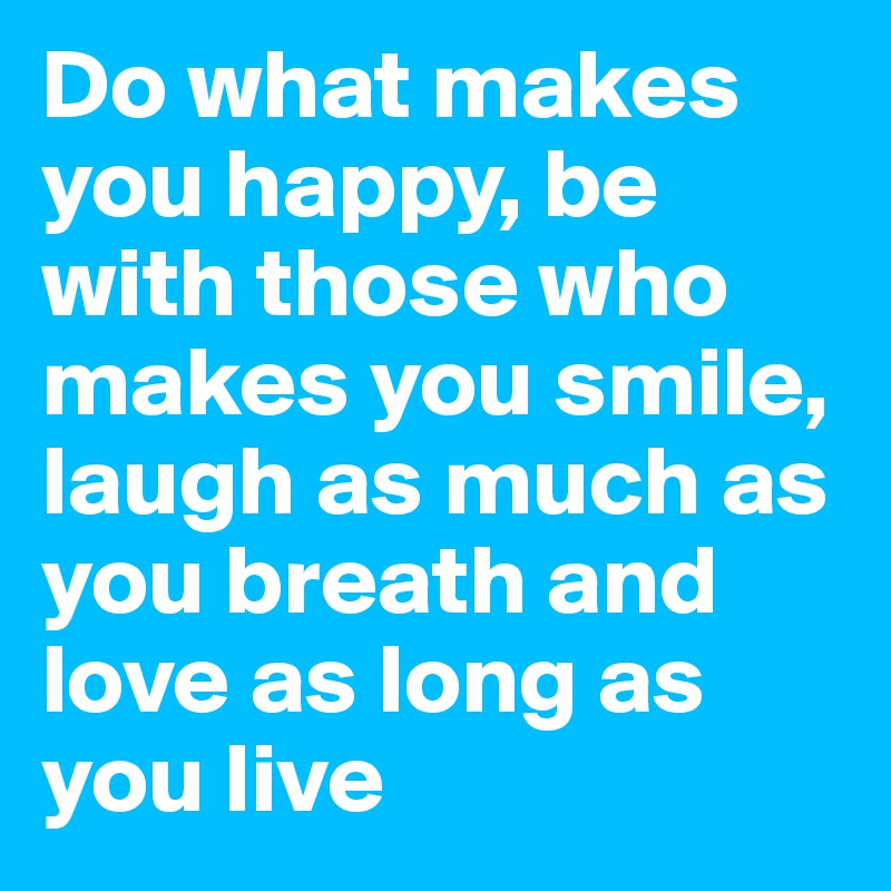 Do what makes you happy, be with those who makes you smile, laugh as much as you breath and love as long as you live