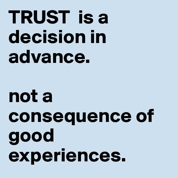 TRUST  is a decision in advance.   not a consequence of good experiences.