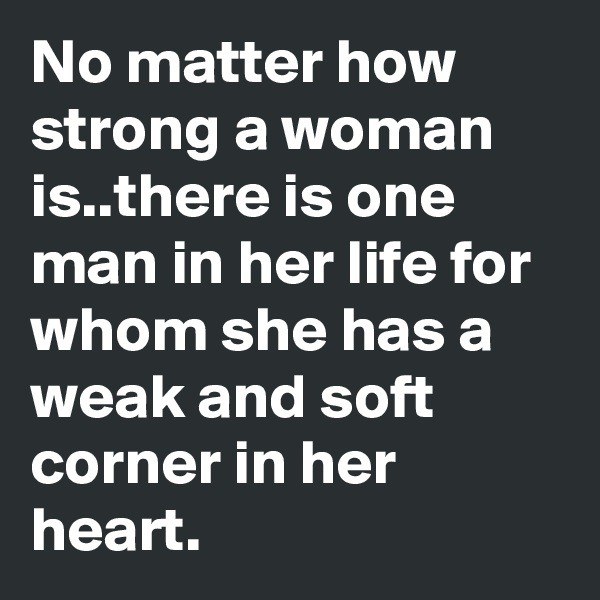 No matter how strong a woman is..there is one man in her life for whom she has a weak and soft corner in her heart.