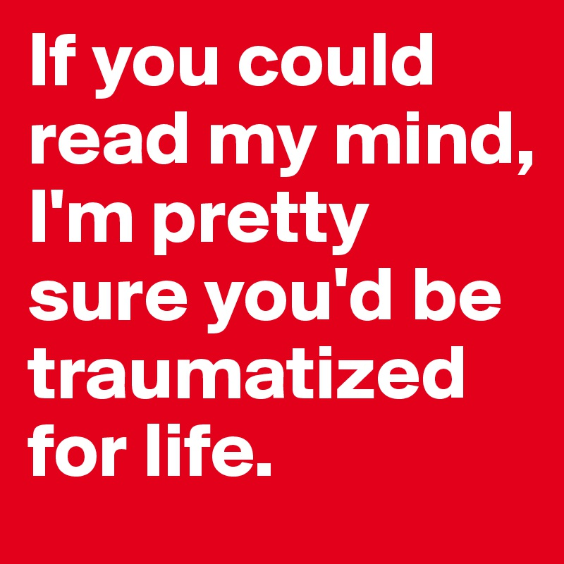 If you could read my mind, I'm pretty sure you'd be traumatized for life.