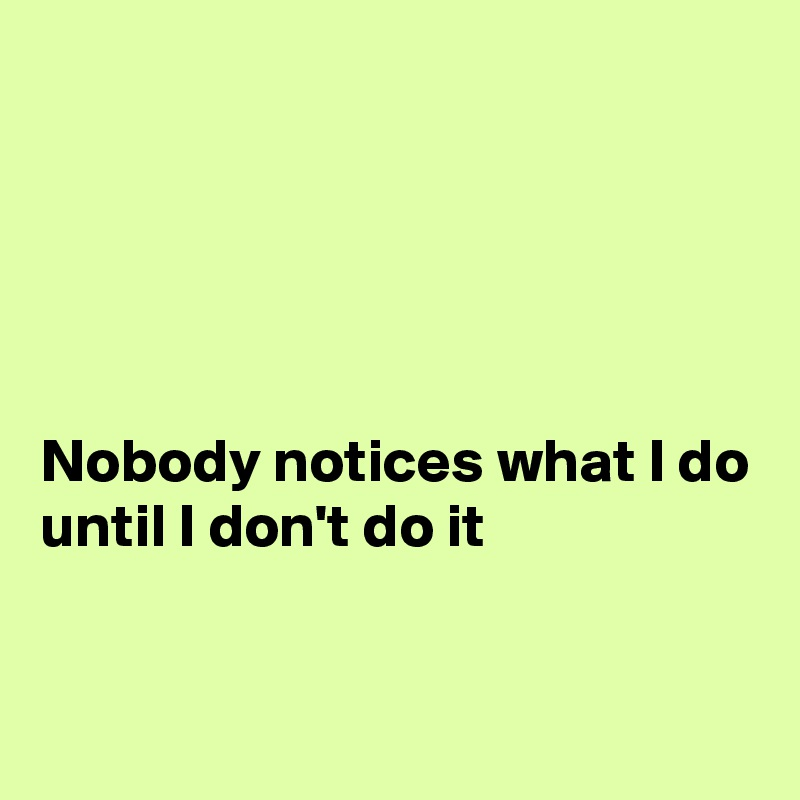 Nobody notices what I do until I don't do it