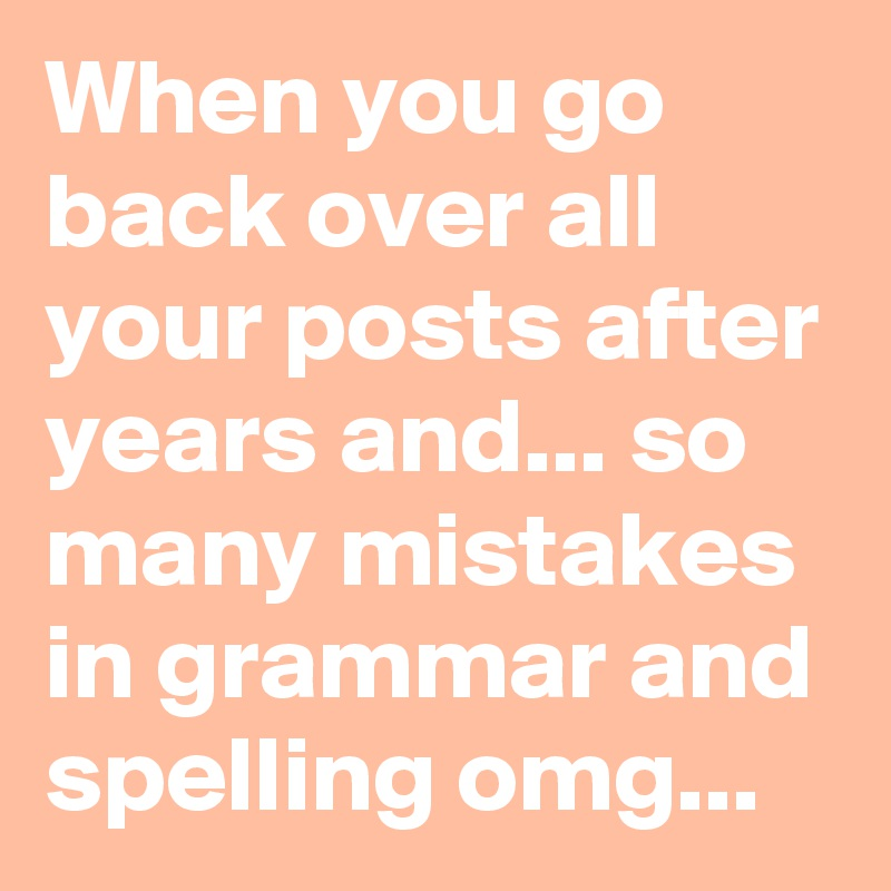 When you go back over all your posts after years and... so many mistakes in grammar and spelling omg...