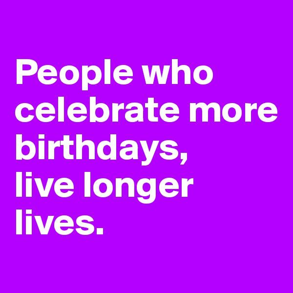 People who celebrate more birthdays,  live longer lives.