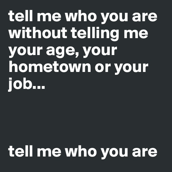 tell me who you are without telling me your age, your hometown or your job...    tell me who you are