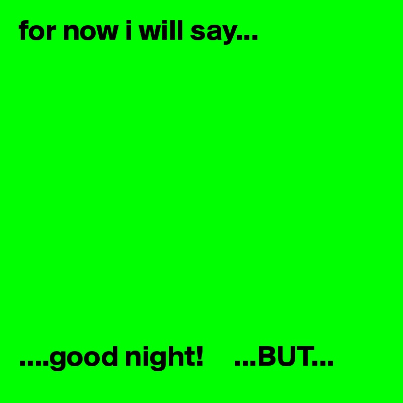 for now i will say...           ....good night!     ...BUT...