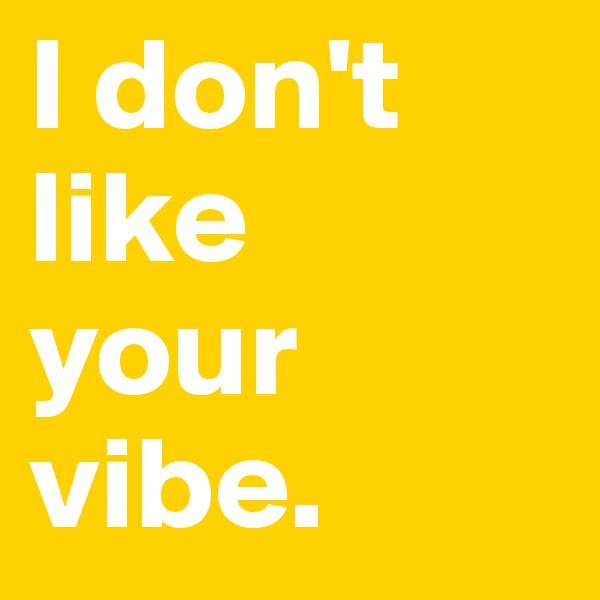 I don't like  your vibe.