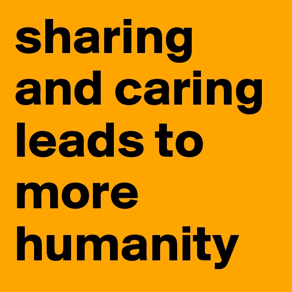 sharing and caring leads to more humanity