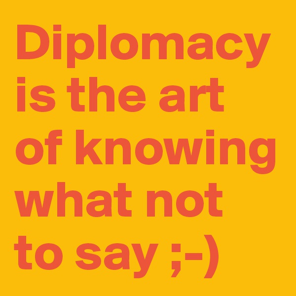 Diplomacy is the art of knowing what not to say ;-)