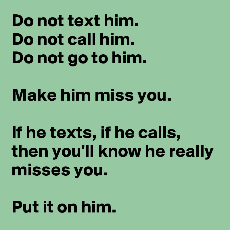 Do not text him  Do not call him  Do not go to him  Make him