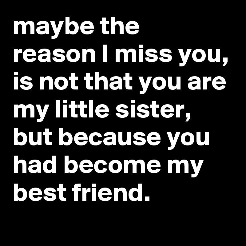Maybe The Reason I Miss You Is Not That You Are My Little Sister