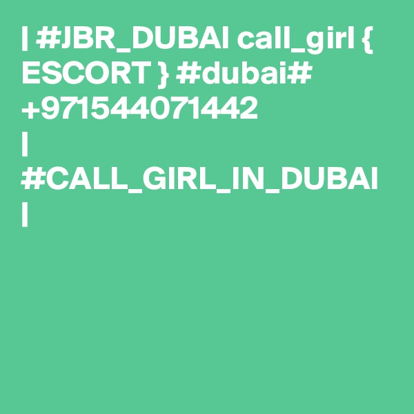 | #JBR_DUBAI call_girl { ESCORT } #dubai# +971544071442  | #CALL_GIRL_IN_DUBAI |
