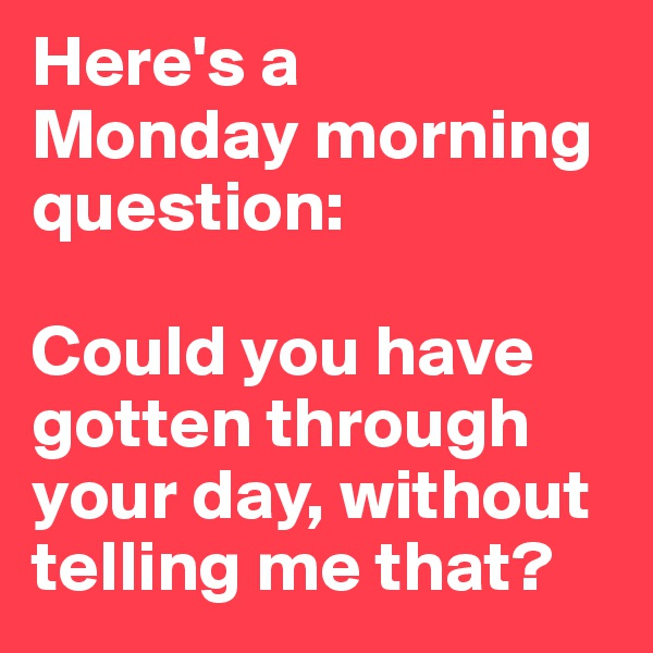 Here's a  Monday morning question:   Could you have gotten through your day, without telling me that?