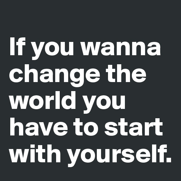 If you wanna change the world you have to start with yourself.