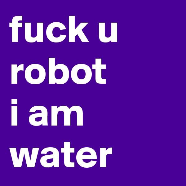 fuck u robot i am water
