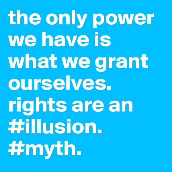 the only power we have is what we grant ourselves. rights are an #illusion. #myth.