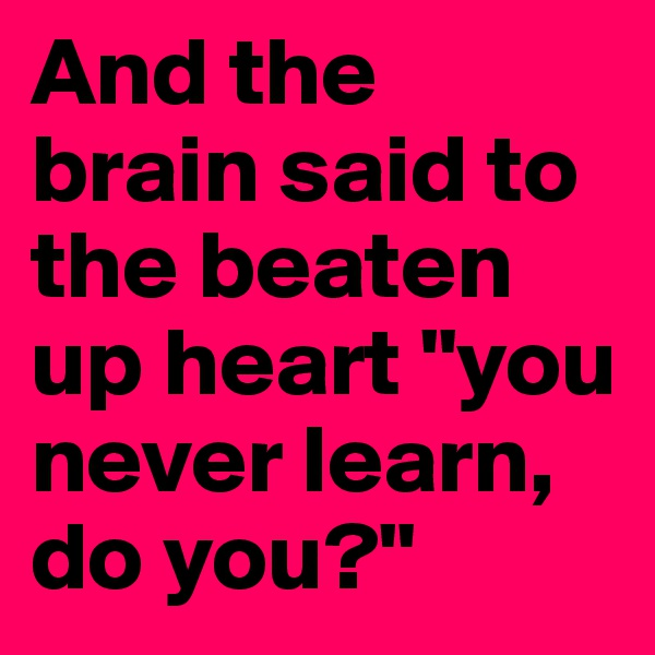 """And the brain said to the beaten up heart """"you never learn, do you?"""""""