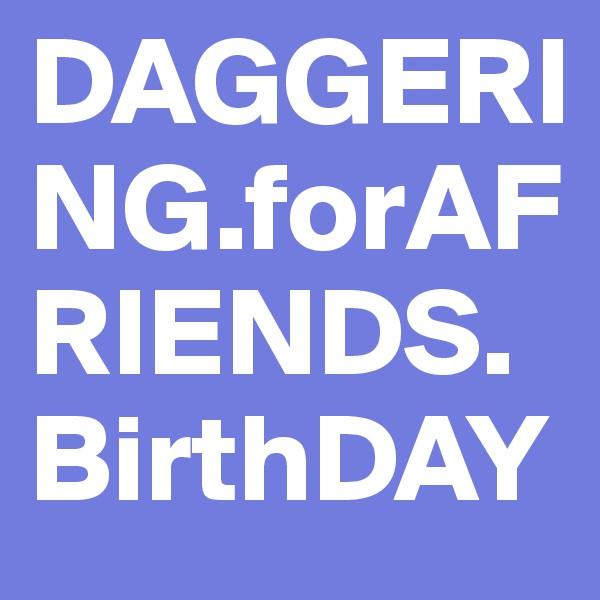 DAGGERING.forAFRIENDS.BirthDAY