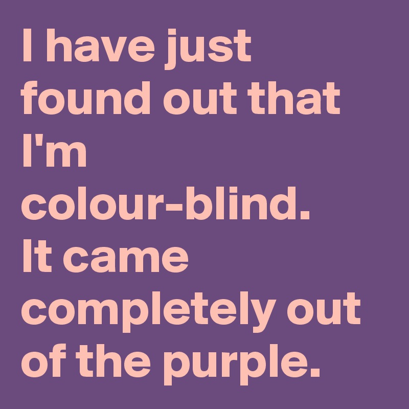 I have just found out that I'm colour-blind. It came completely out of the purple.