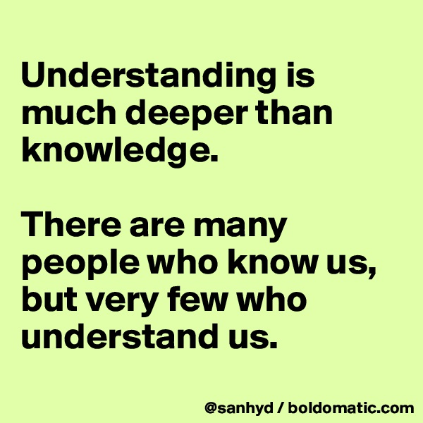Understanding is much deeper than knowledge.  There are many people who know us, but very few who understand us.