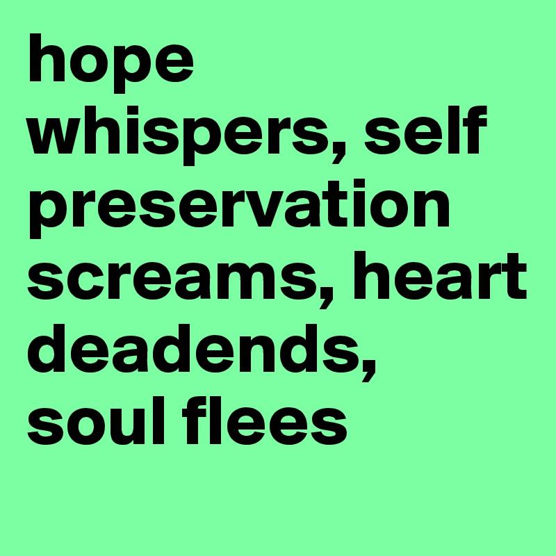 hope whispers, self preservation screams, heart deadends, soul flees